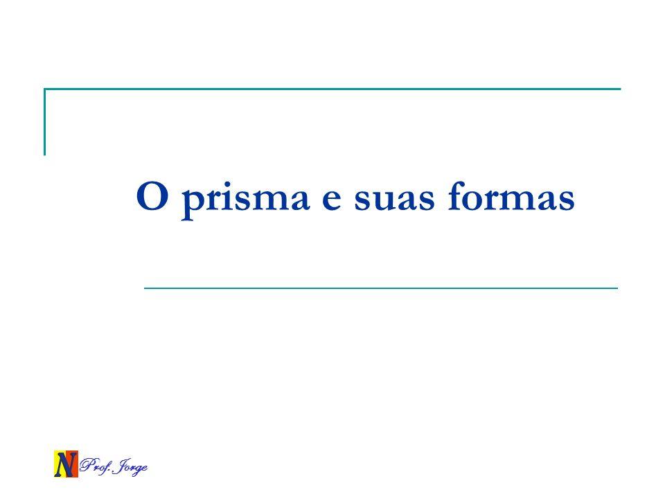 O prisma e suas formas Prof. Jorge