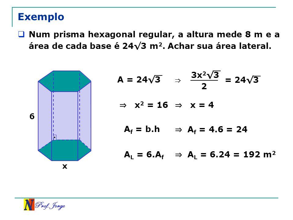 Exemplo Num prisma hexagonal regular, a altura mede 8 m e a área de cada base é 24√3 m2. Achar sua área lateral.
