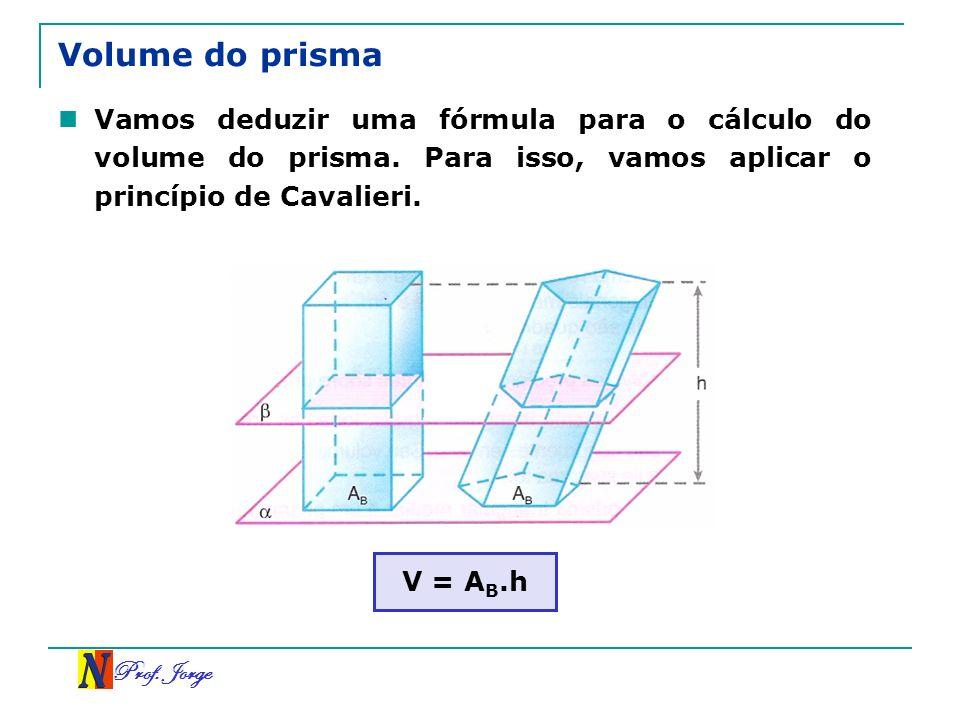 Volume do prismaVamos deduzir uma fórmula para o cálculo do volume do prisma. Para isso, vamos aplicar o princípio de Cavalieri.
