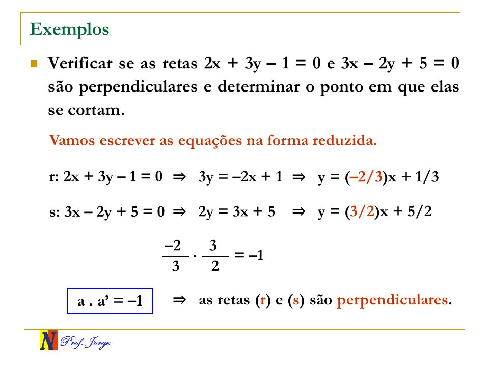 ExemplosVerificar se as retas 2x + 3y – 1 = 0 e 3x – 2y + 5 = 0 são perpendiculares e determinar o ponto em que elas se cortam.