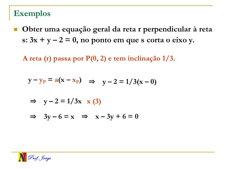 ExemplosObter uma equação geral da reta r perpendicular à reta s: 3x + y – 2 = 0, no ponto em que s corta o eixo y.