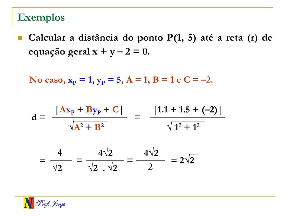 Exemplos Calcular a distância do ponto P(1, 5) até a reta (r) de equação geral x + y – 2 = 0. No caso, xP = 1, yP = 5, A = 1, B = 1 e C = –2.
