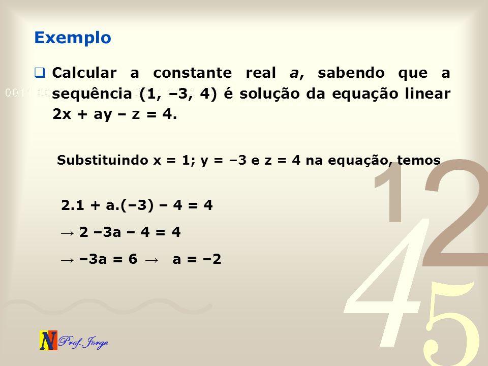 ExemploCalcular a constante real a, sabendo que a sequência (1, –3, 4) é solução da equação linear 2x + ay – z = 4.