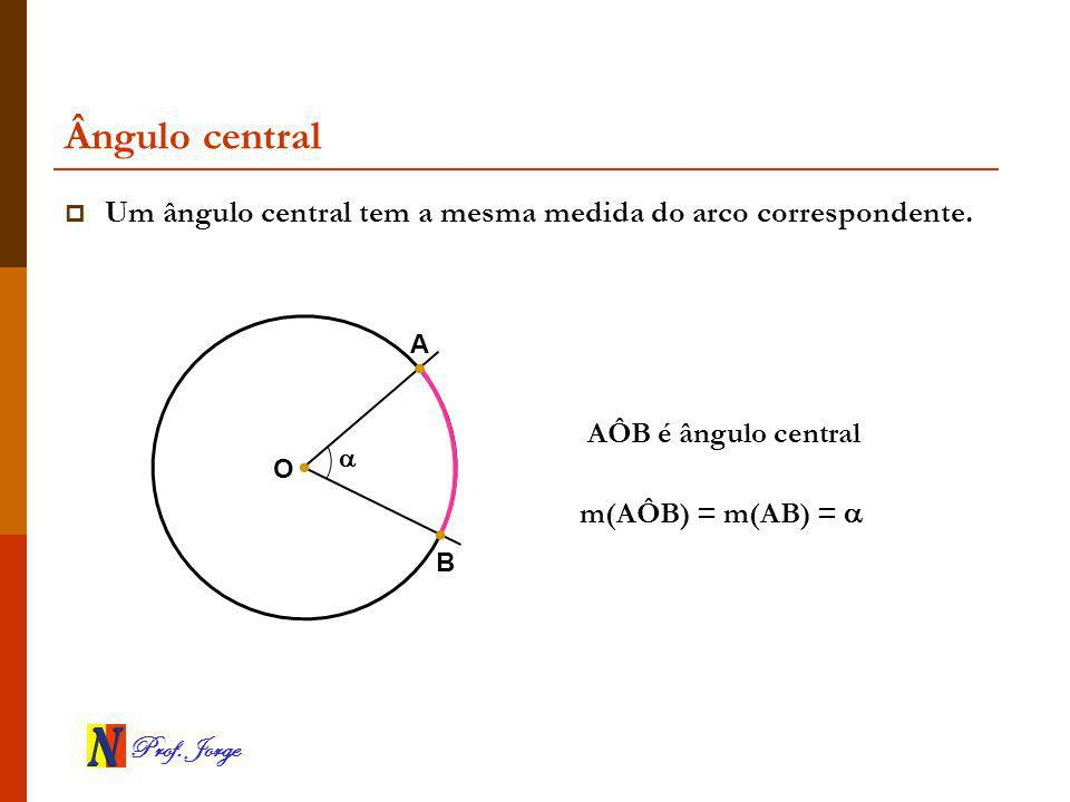 Ângulo central Um ângulo central tem a mesma medida do arco correspondente. A. AÔB é ângulo central.