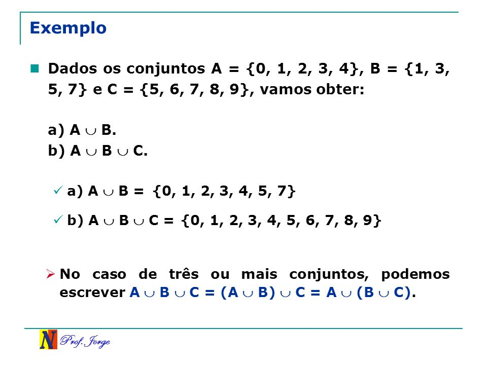 ExemploDados os conjuntos A = {0, 1, 2, 3, 4}, B = {1, 3, 5, 7} e C = {5, 6, 7, 8, 9}, vamos obter: