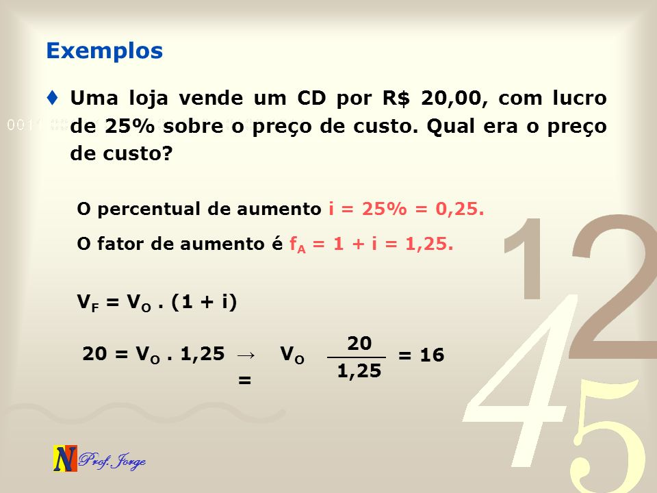Exemplos Uma loja vende um CD por R$ 20,00, com lucro de 25% sobre o preço de custo. Qual era o preço de custo