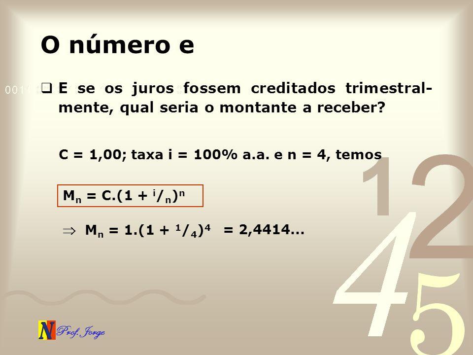 O número e E se os juros fossem creditados trimestral-mente, qual seria o montante a receber C = 1,00; taxa i = 100% a.a. e n = 4, temos.