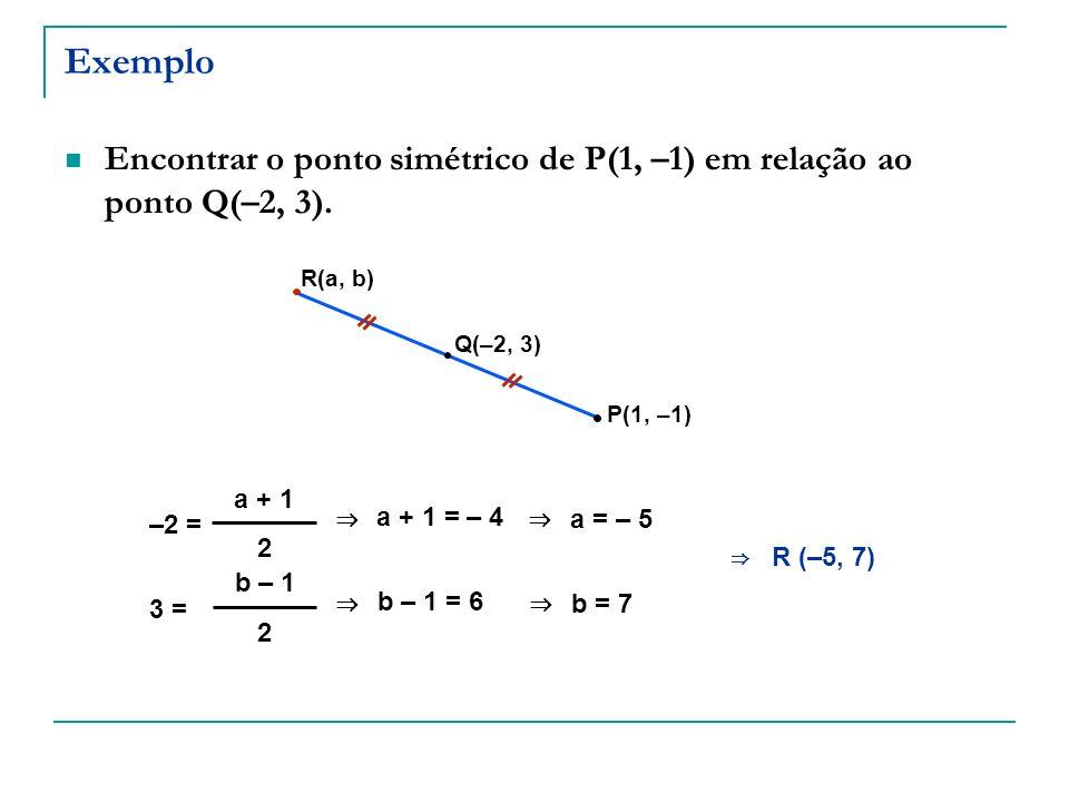 Exemplo Encontrar o ponto simétrico de P(1, –1) em relação ao ponto Q(–2, 3). R(a, b) Q(–2, 3) P(1, –1)