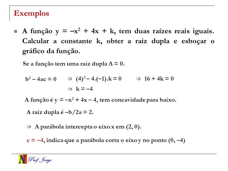 Exemplos A função y = –x2 + 4x + k, tem duas raízes reais iguais. Calcular a constante k, obter a raiz dupla e esboçar o gráfico da função.