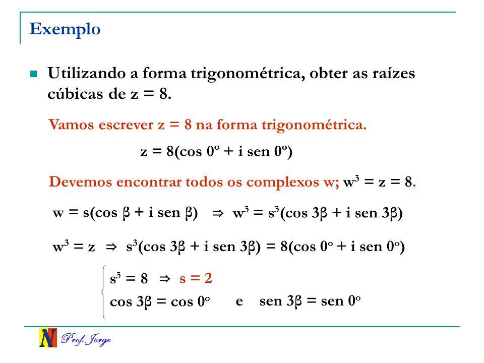 Exemplo Utilizando a forma trigonométrica, obter as raízes cúbicas de z = 8. Vamos escrever z = 8 na forma trigonométrica.