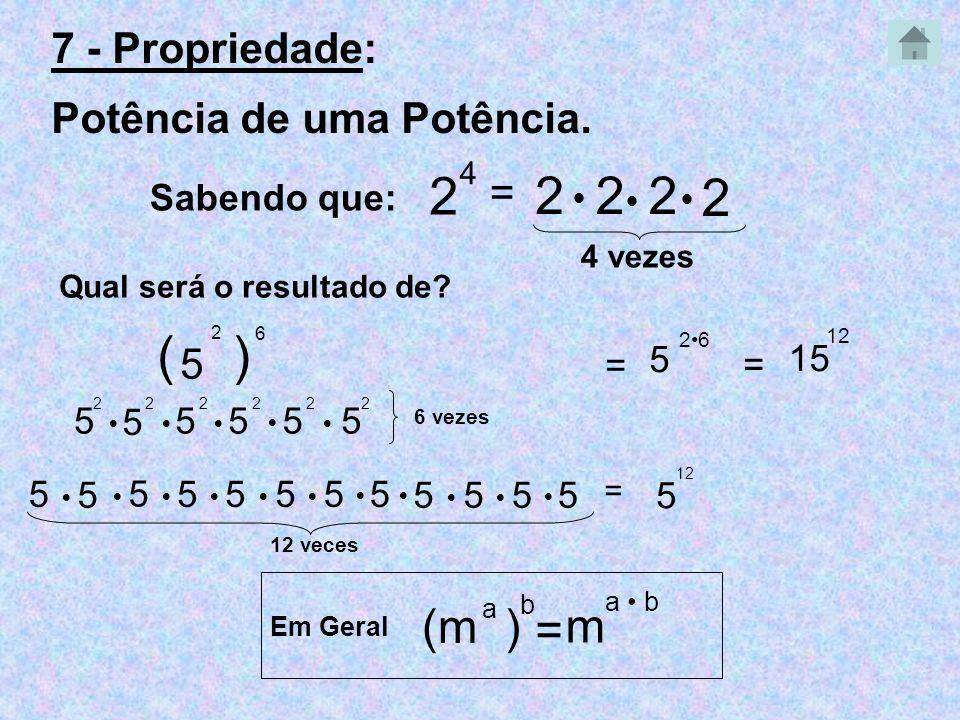2 2 2 2 2 ( ) (m ) m = 7 - Propriedade: Potência de uma Potência. = 5