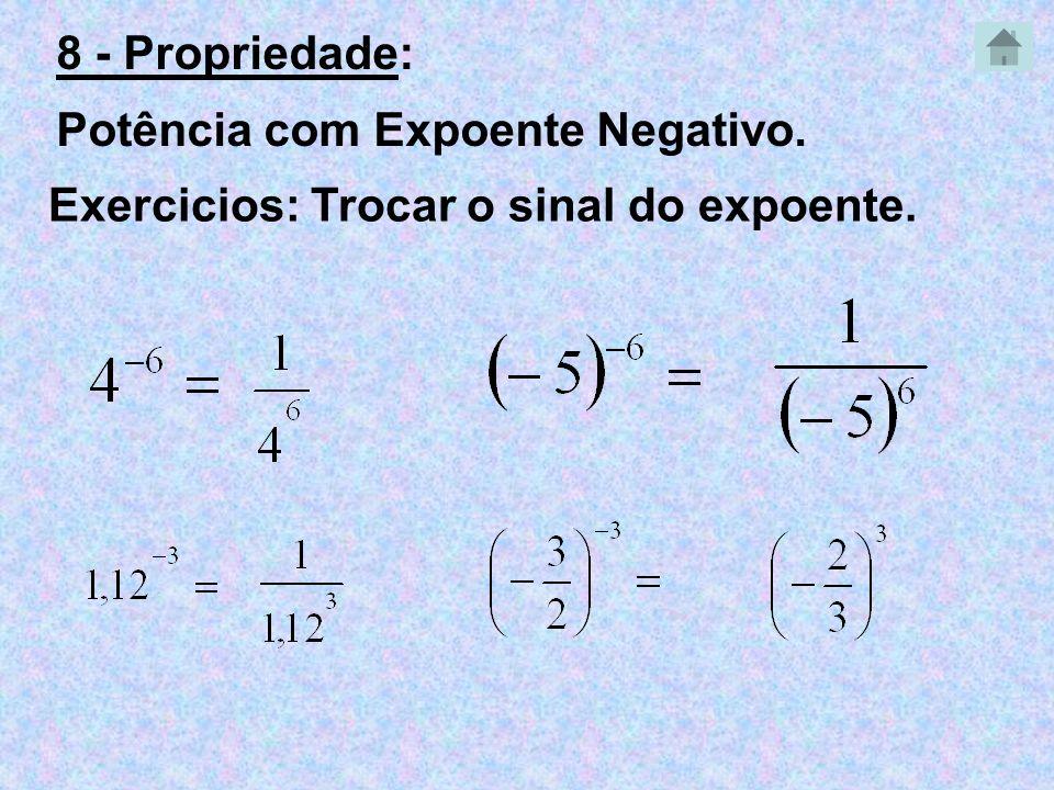 8 - Propriedade: Potência com Expoente Negativo. Exercicios: Trocar o sinal do expoente.