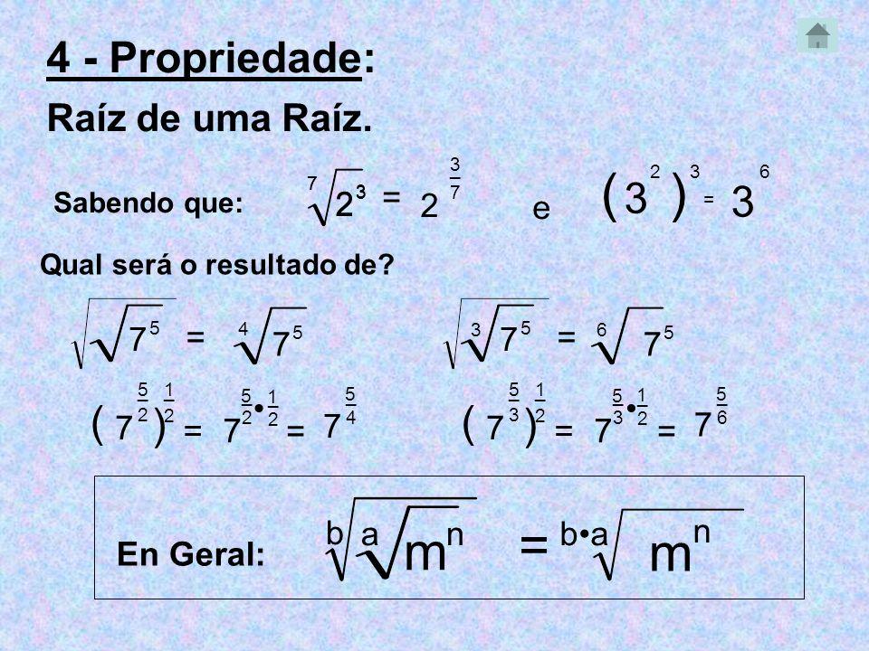 ( ) = m m 4 - Propriedade: 3 3 ( ) ( ) Raíz de uma Raíz. = 2 2 2 e 7 =