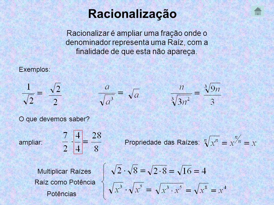 Racionalização Racionalizar é ampliar uma fração onde o denominador representa uma Raíz, com a finalidade de que esta não apareça.