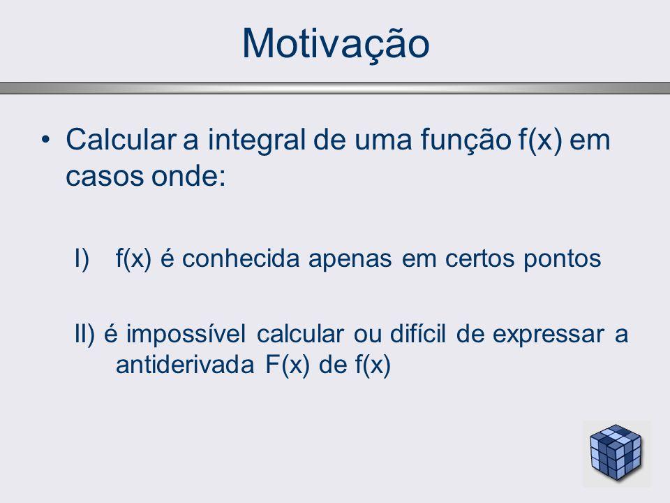 Motivação Calcular a integral de uma função f(x) em casos onde: