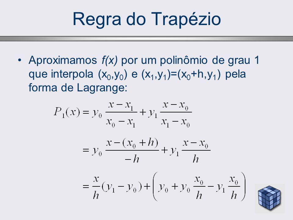 Regra do Trapézio Aproximamos f(x) por um polinômio de grau 1 que interpola (x0,y0) e (x1,y1)=(x0+h,y1) pela forma de Lagrange: