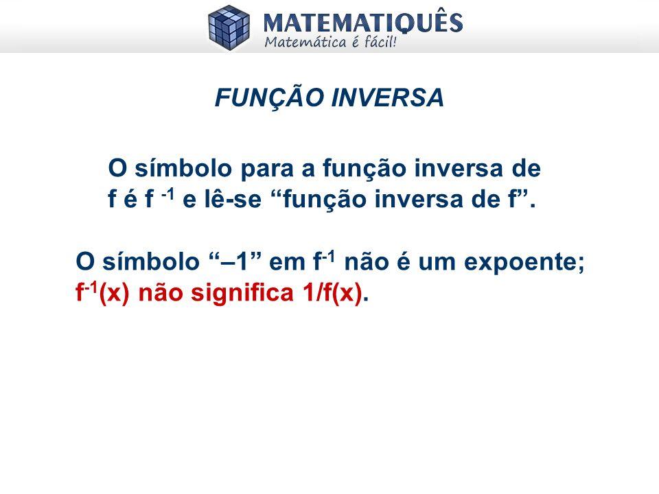 FUNÇÃO INVERSA O símbolo para a função inversa de f é f -1 e lê-se função inversa de f .