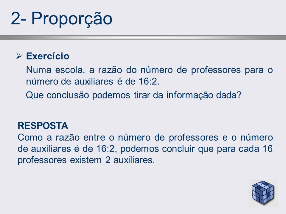 2- Proporção Exercício. Numa escola, a razão do número de professores para o número de auxiliares é de 16:2.