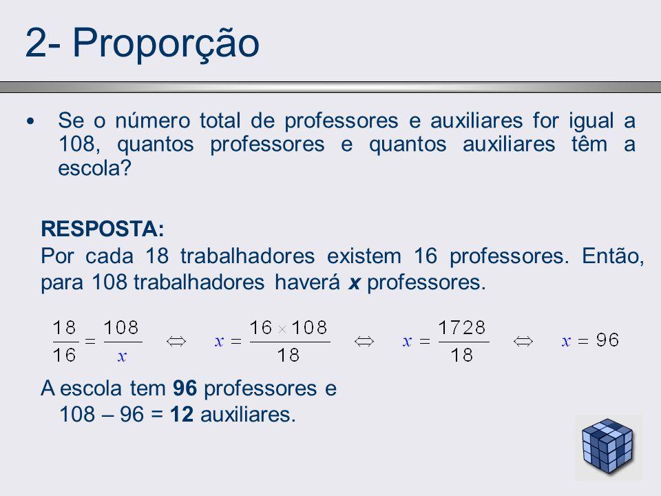 2- Proporção Se o número total de professores e auxiliares for igual a 108, quantos professores e quantos auxiliares têm a escola