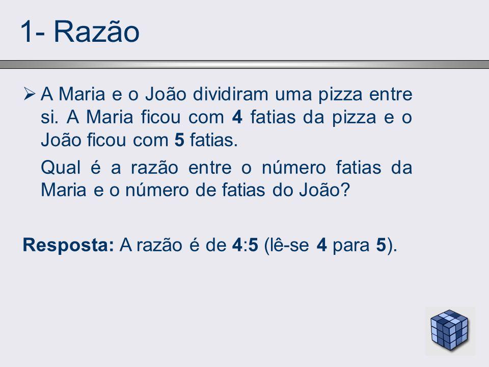 1- Razão A Maria e o João dividiram uma pizza entre si. A Maria ficou com 4 fatias da pizza e o João ficou com 5 fatias.