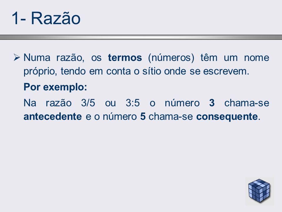 1- Razão Numa razão, os termos (números) têm um nome próprio, tendo em conta o sítio onde se escrevem.