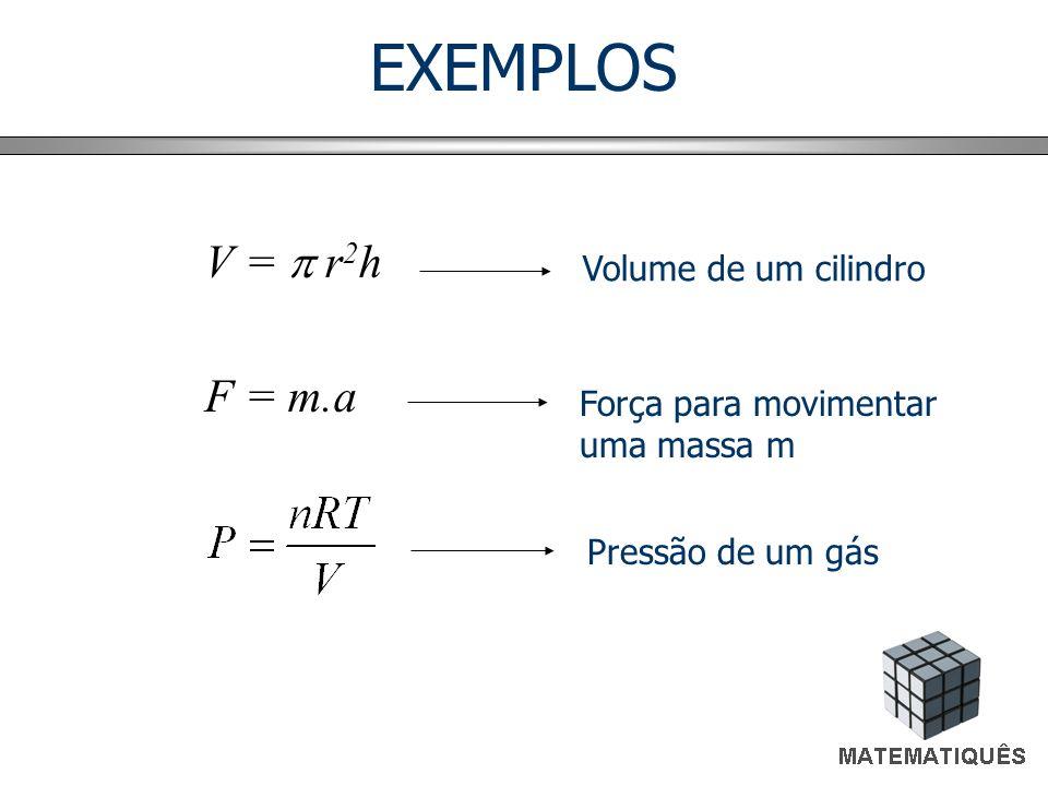 EXEMPLOS V =  r2h F = m.a Volume de um cilindro Força para movimentar