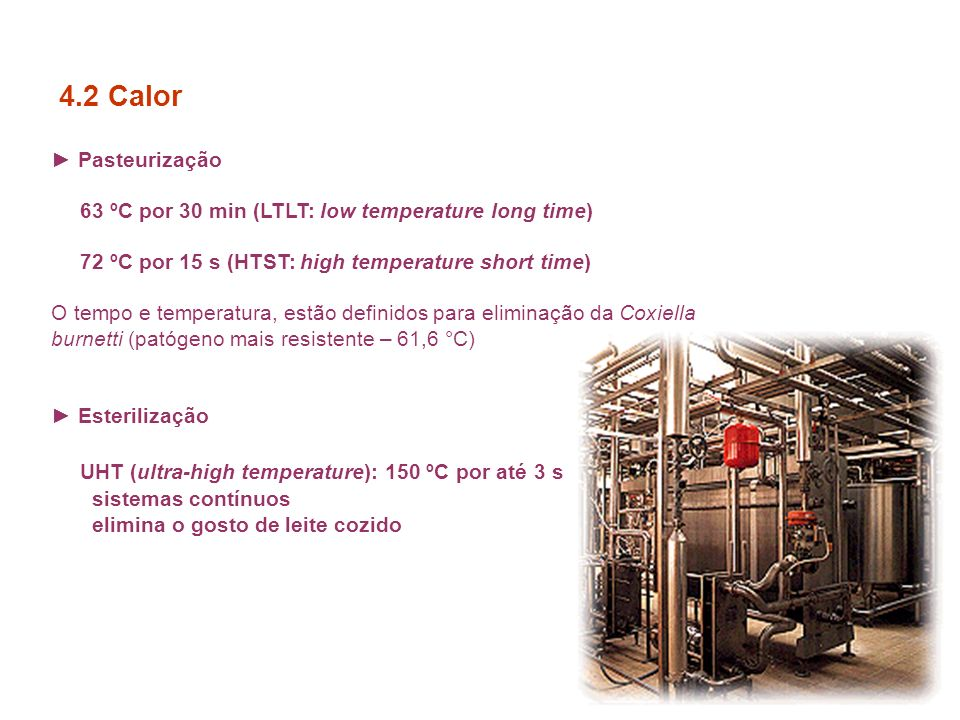4.2 Calor ► Pasteurização. 63 ºC por 30 min (LTLT: low temperature long time) 72 ºC por 15 s (HTST: high temperature short time)