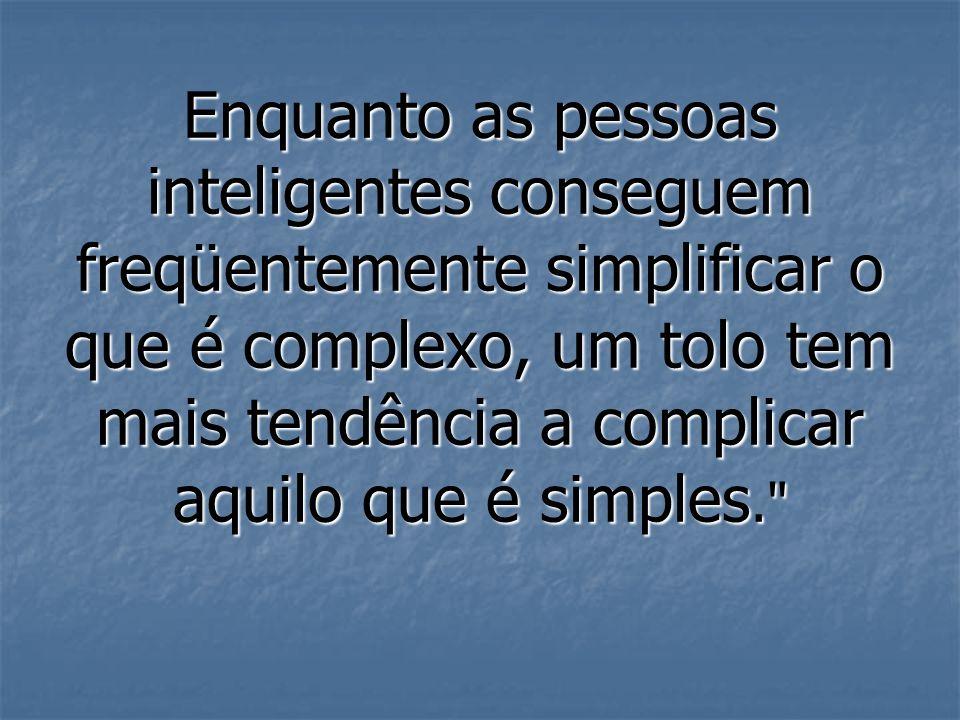 Enquanto as pessoas inteligentes conseguem freqüentemente simplificar o que é complexo, um tolo tem mais tendência a complicar aquilo que é simples.