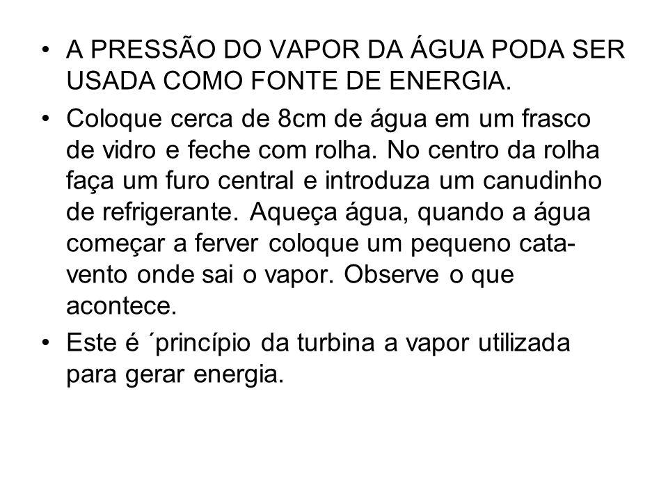 A PRESSÃO DO VAPOR DA ÁGUA PODA SER USADA COMO FONTE DE ENERGIA.