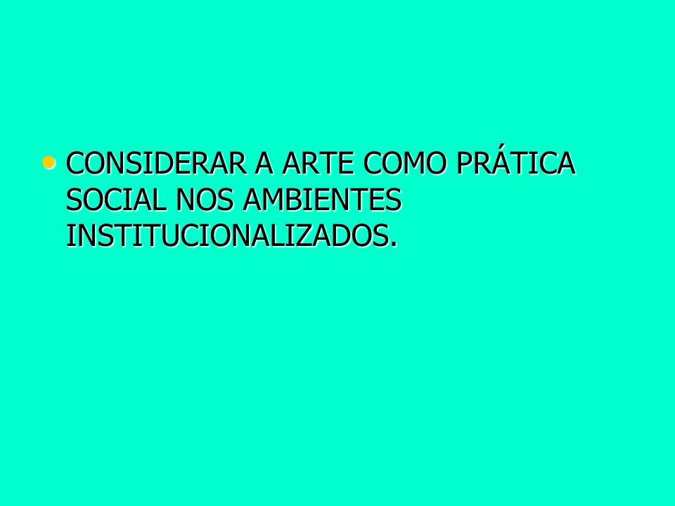 CONSIDERAR A ARTE COMO PRÁTICA SOCIAL NOS AMBIENTES INSTITUCIONALIZADOS.