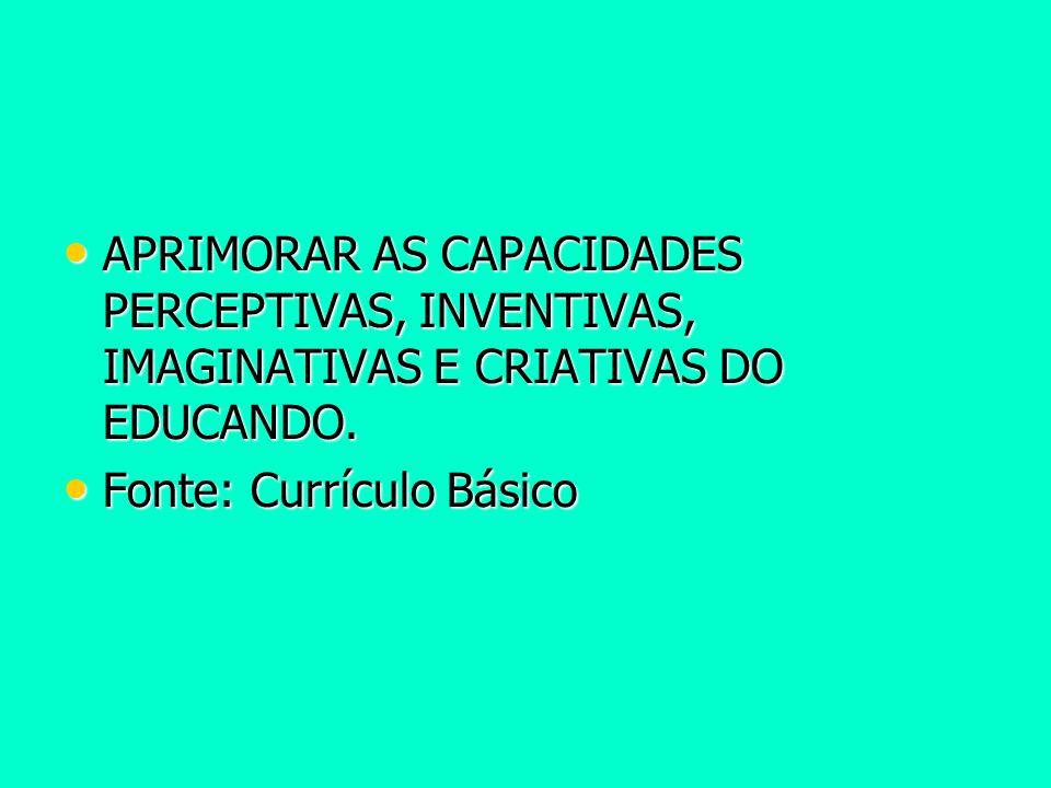 APRIMORAR AS CAPACIDADES PERCEPTIVAS, INVENTIVAS, IMAGINATIVAS E CRIATIVAS DO EDUCANDO.