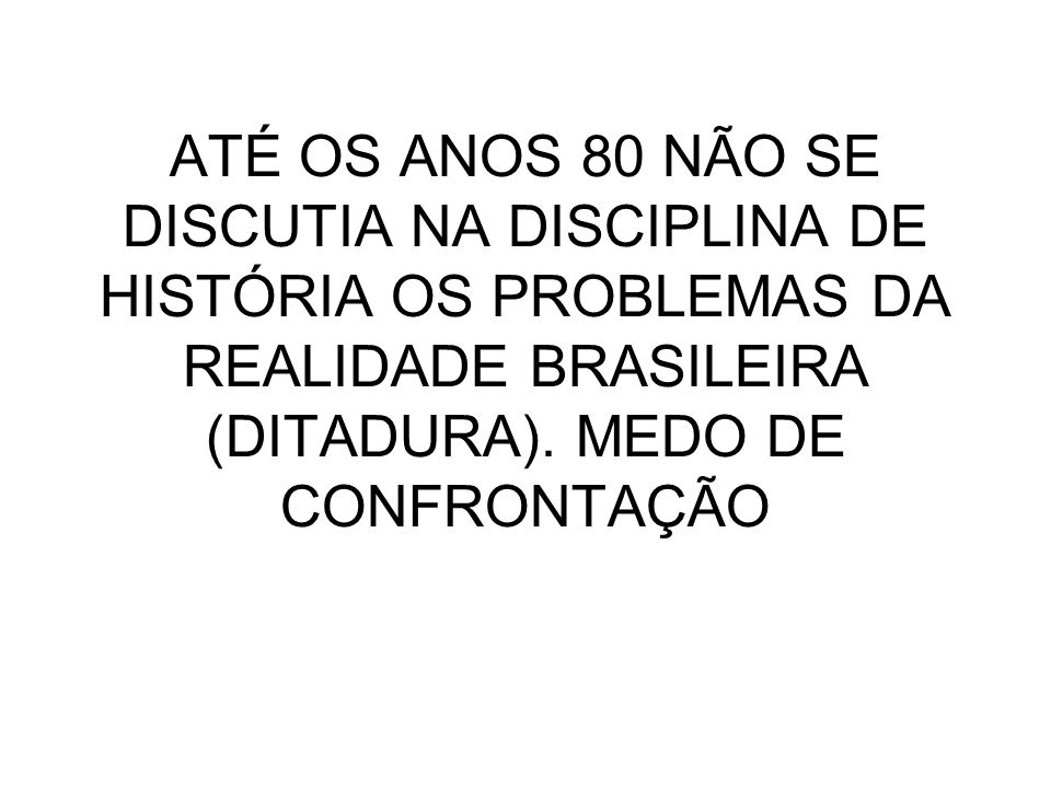 ATÉ OS ANOS 80 NÃO SE DISCUTIA NA DISCIPLINA DE HISTÓRIA OS PROBLEMAS DA REALIDADE BRASILEIRA (DITADURA).