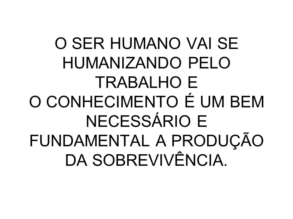 O SER HUMANO VAI SE HUMANIZANDO PELO TRABALHO E O CONHECIMENTO É UM BEM NECESSÁRIO E FUNDAMENTAL A PRODUÇÃO DA SOBREVIVÊNCIA.