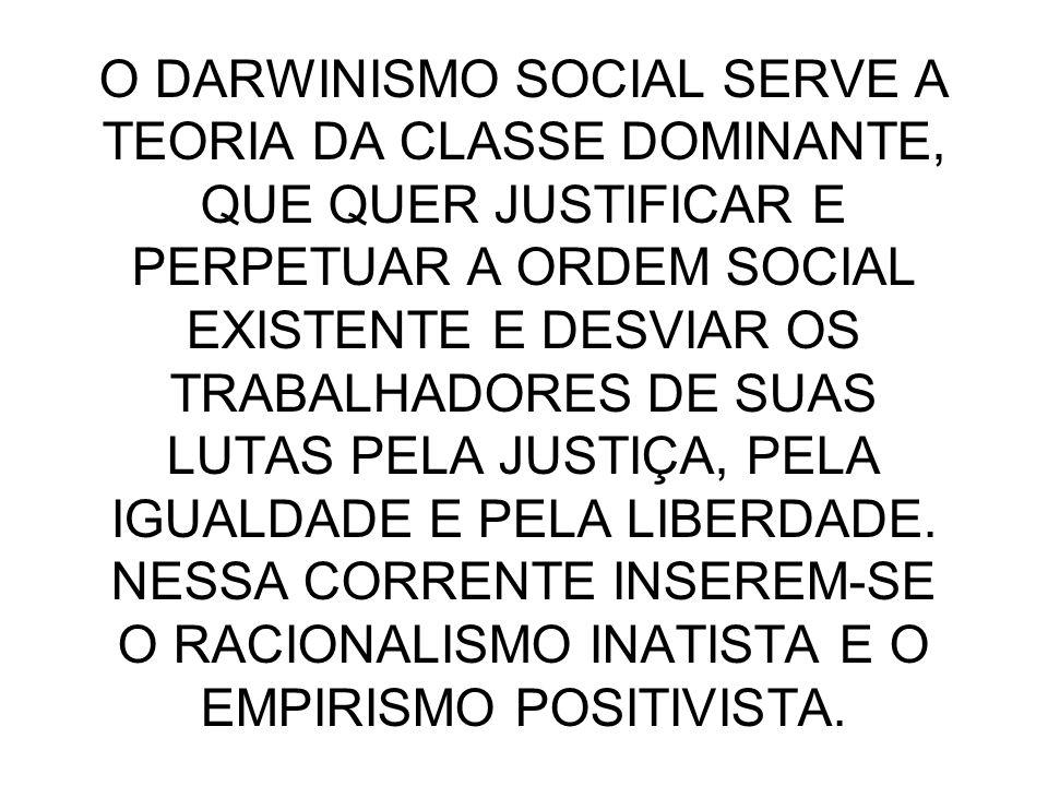 O DARWINISMO SOCIAL SERVE A TEORIA DA CLASSE DOMINANTE, QUE QUER JUSTIFICAR E PERPETUAR A ORDEM SOCIAL EXISTENTE E DESVIAR OS TRABALHADORES DE SUAS LUTAS PELA JUSTIÇA, PELA IGUALDADE E PELA LIBERDADE.