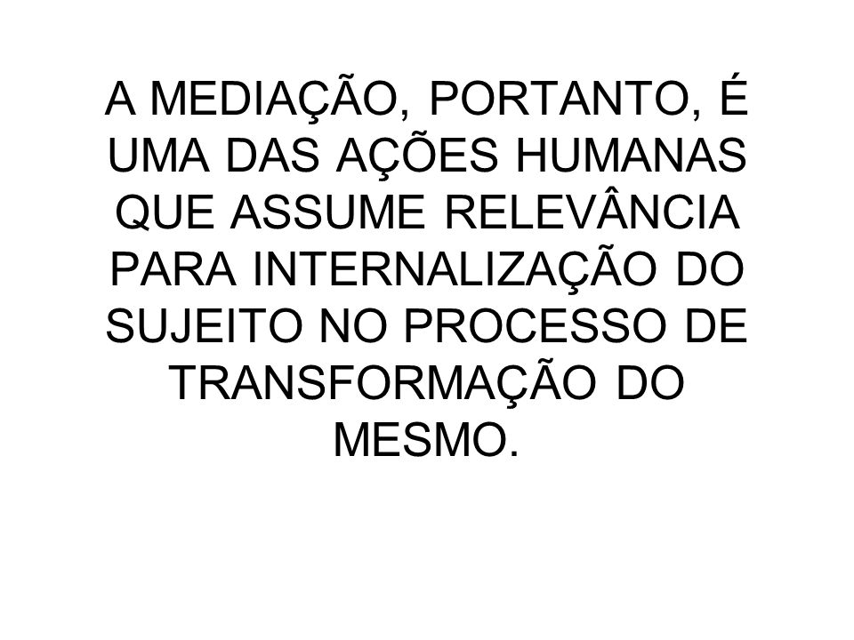 A MEDIAÇÃO, PORTANTO, É UMA DAS AÇÕES HUMANAS QUE ASSUME RELEVÂNCIA PARA INTERNALIZAÇÃO DO SUJEITO NO PROCESSO DE TRANSFORMAÇÃO DO MESMO.