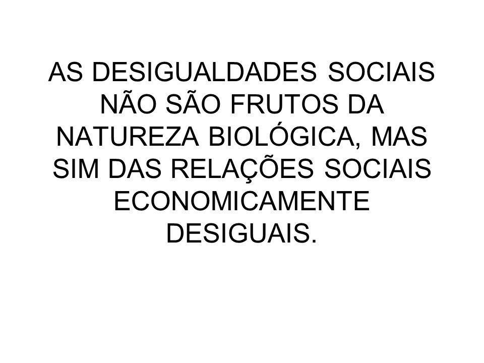 AS DESIGUALDADES SOCIAIS NÃO SÃO FRUTOS DA NATUREZA BIOLÓGICA, MAS SIM DAS RELAÇÕES SOCIAIS ECONOMICAMENTE DESIGUAIS.