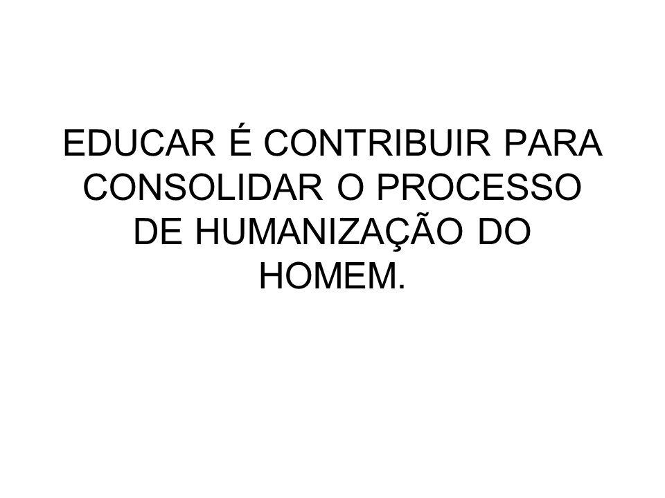 EDUCAR É CONTRIBUIR PARA CONSOLIDAR O PROCESSO DE HUMANIZAÇÃO DO HOMEM.