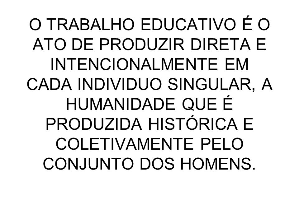 O TRABALHO EDUCATIVO É O ATO DE PRODUZIR DIRETA E INTENCIONALMENTE EM CADA INDIVIDUO SINGULAR, A HUMANIDADE QUE É PRODUZIDA HISTÓRICA E COLETIVAMENTE PELO CONJUNTO DOS HOMENS.
