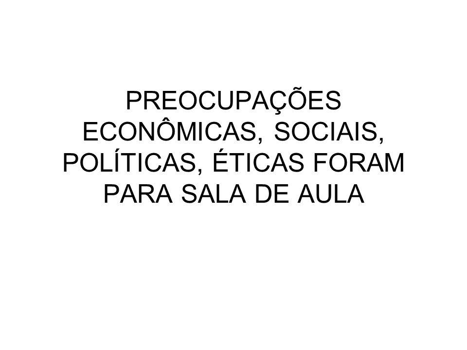 PREOCUPAÇÕES ECONÔMICAS, SOCIAIS, POLÍTICAS, ÉTICAS FORAM PARA SALA DE AULA