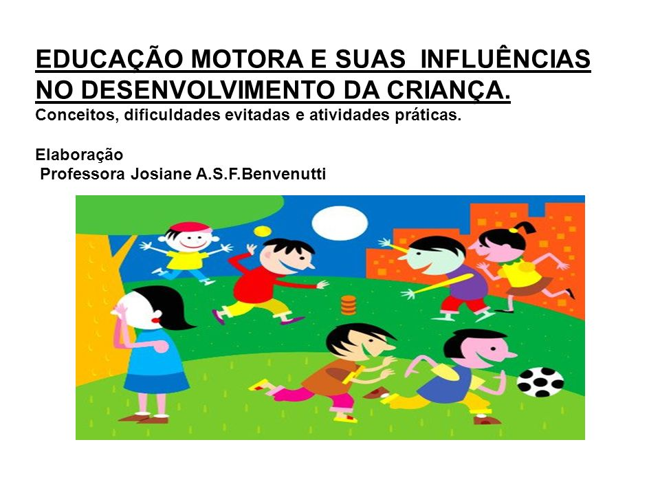EDUCAÇÃO MOTORA E SUAS INFLUÊNCIAS NO DESENVOLVIMENTO DA CRIANÇA.