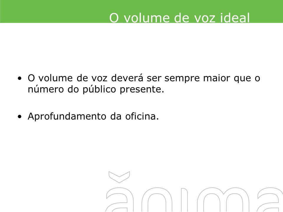O volume de voz ideal O volume de voz deverá ser sempre maior que o número do público presente.