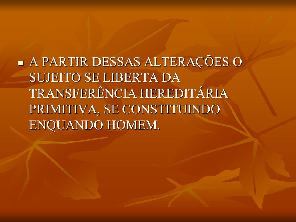 A PARTIR DESSAS ALTERAÇÕES O SUJEITO SE LIBERTA DA TRANSFERÊNCIA HEREDITÁRIA PRIMITIVA, SE CONSTITUINDO ENQUANDO HOMEM.