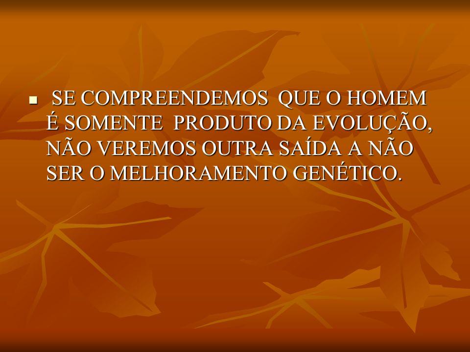 SE COMPREENDEMOS QUE O HOMEM É SOMENTE PRODUTO DA EVOLUÇÃO, NÃO VEREMOS OUTRA SAÍDA A NÃO SER O MELHORAMENTO GENÉTICO.