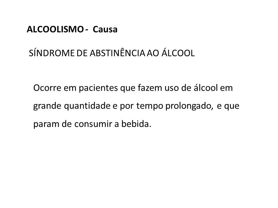 ALCOOLISMO - Causa SÍNDROME DE ABSTINÊNCIA AO ÁLCOOL
