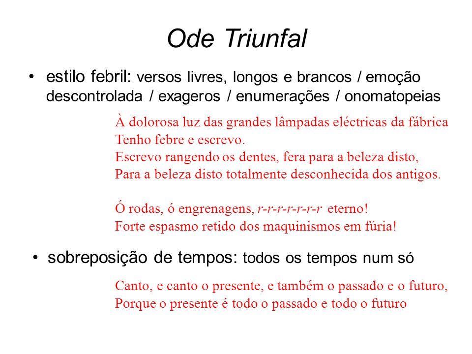 Ode Triunfal estilo febril: versos livres, longos e brancos / emoção descontrolada / exageros / enumerações / onomatopeias.