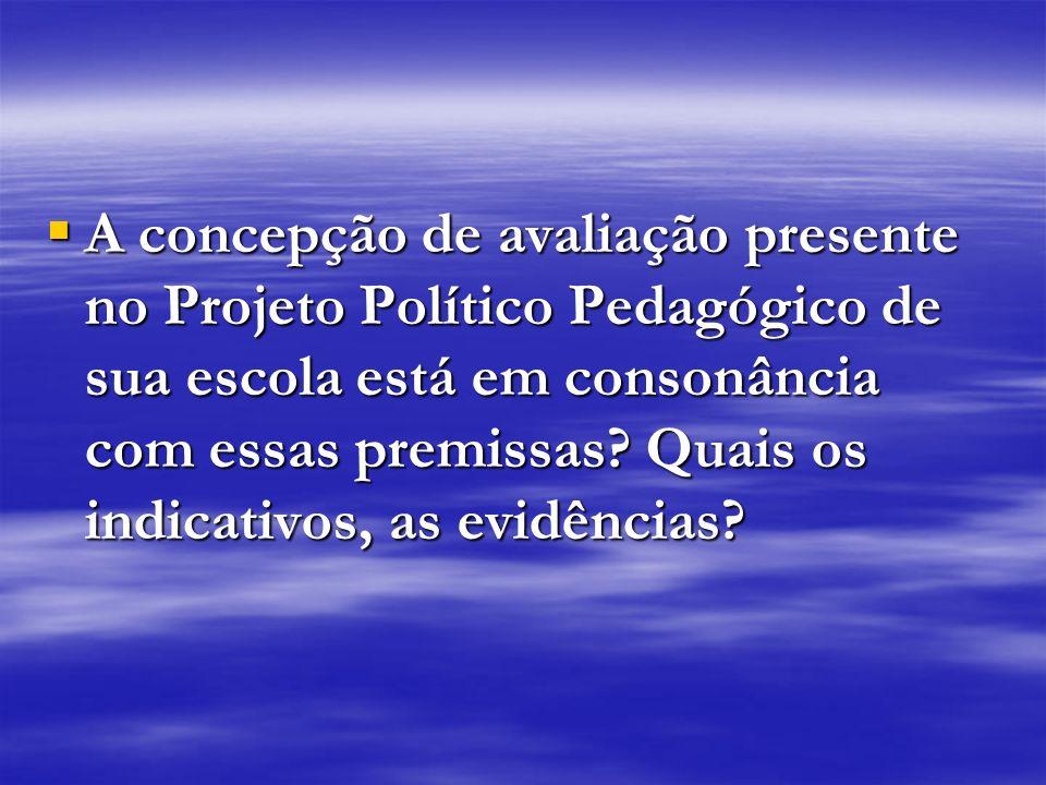 A concepção de avaliação presente no Projeto Político Pedagógico de sua escola está em consonância com essas premissas.
