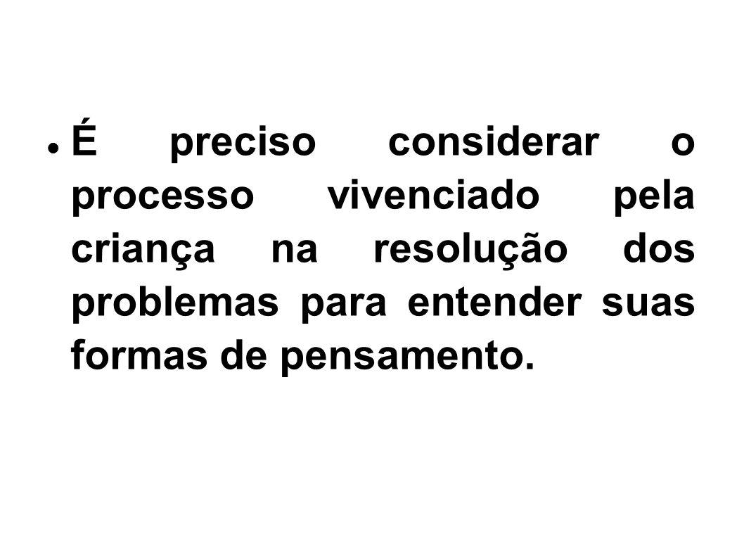 É preciso considerar o processo vivenciado pela criança na resolução dos problemas para entender suas formas de pensamento.