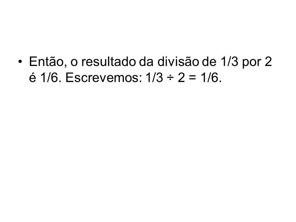 Então, o resultado da divisão de 1/3 por 2 é 1/6