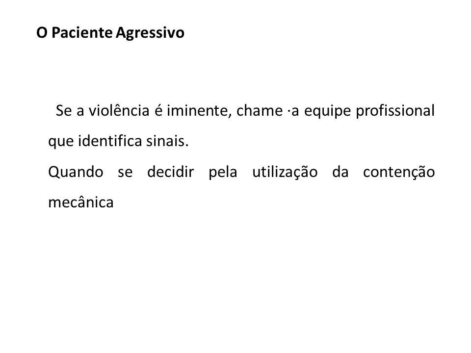 O Paciente Agressivo Se a violência é iminente, chame ·a equipe profissional que identifica sinais.
