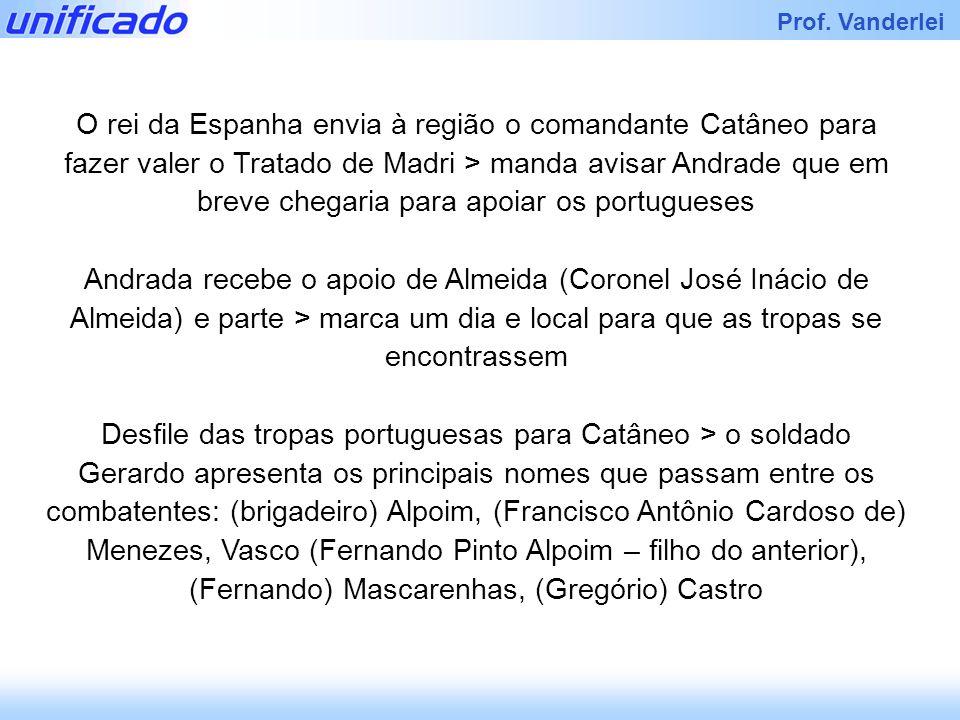 O rei da Espanha envia à região o comandante Catâneo para fazer valer o Tratado de Madri > manda avisar Andrade que em breve chegaria para apoiar os portugueses
